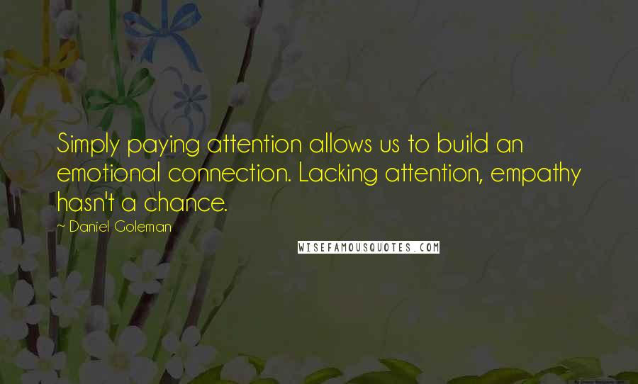 Daniel Goleman quotes: Simply paying attention allows us to build an emotional connection. Lacking attention, empathy hasn't a chance.