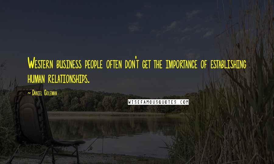Daniel Goleman quotes: Western business people often don't get the importance of establishing human relationships.