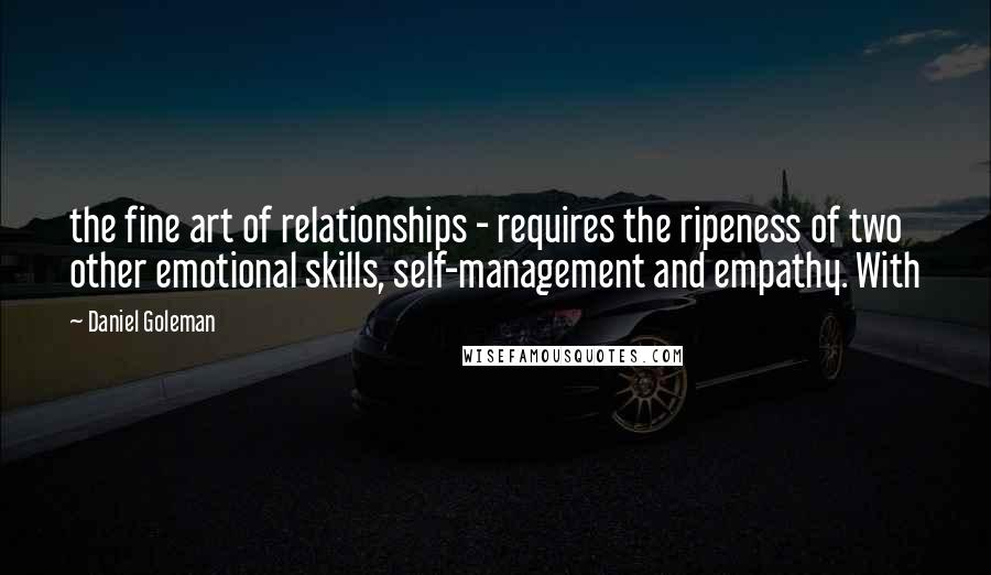 Daniel Goleman quotes: the fine art of relationships - requires the ripeness of two other emotional skills, self-management and empathy. With
