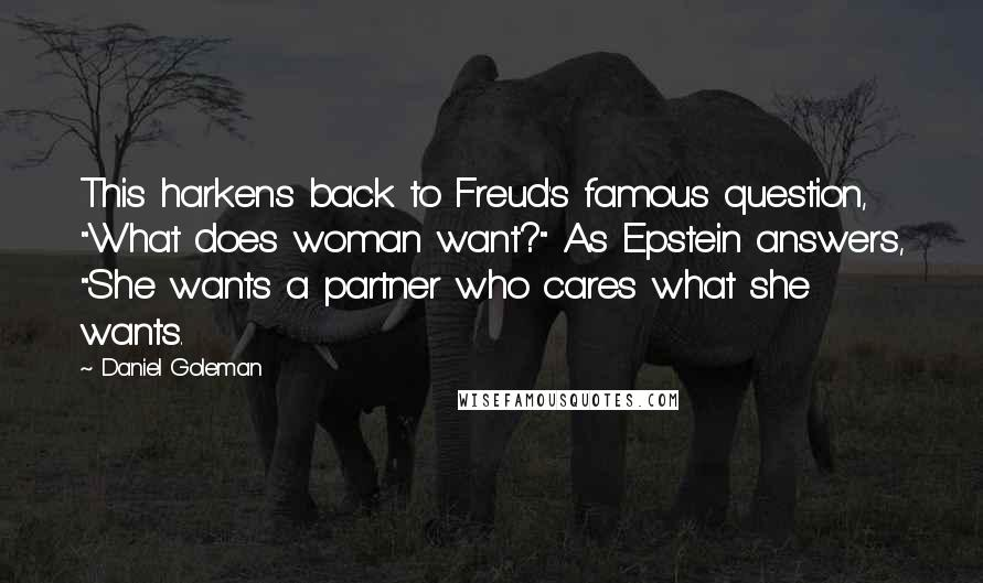 """Daniel Goleman quotes: This harkens back to Freud's famous question, """"What does woman want?"""" As Epstein answers, """"She wants a partner who cares what she wants."""