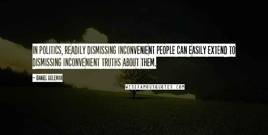 Daniel Goleman quotes: In politics, readily dismissing inconvenient people can easily extend to dismissing inconvenient truths about them.