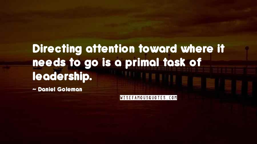 Daniel Goleman quotes: Directing attention toward where it needs to go is a primal task of leadership.