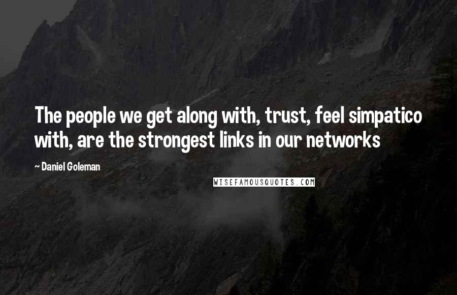 Daniel Goleman quotes: The people we get along with, trust, feel simpatico with, are the strongest links in our networks