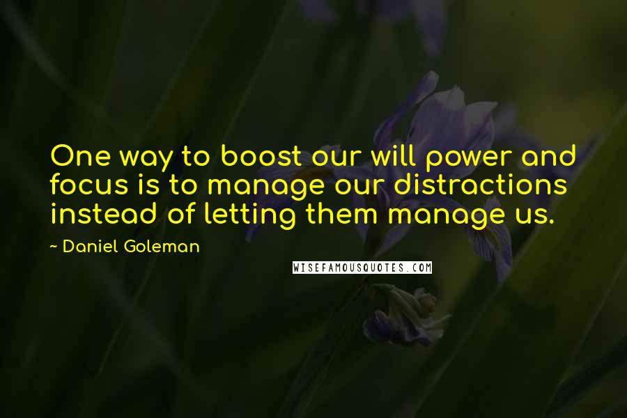 Daniel Goleman quotes: One way to boost our will power and focus is to manage our distractions instead of letting them manage us.