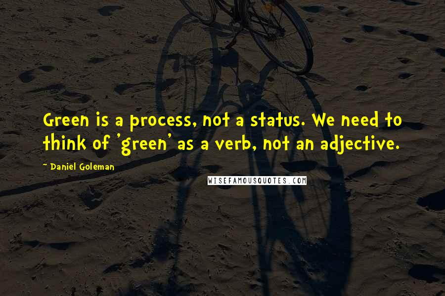 Daniel Goleman quotes: Green is a process, not a status. We need to think of 'green' as a verb, not an adjective.