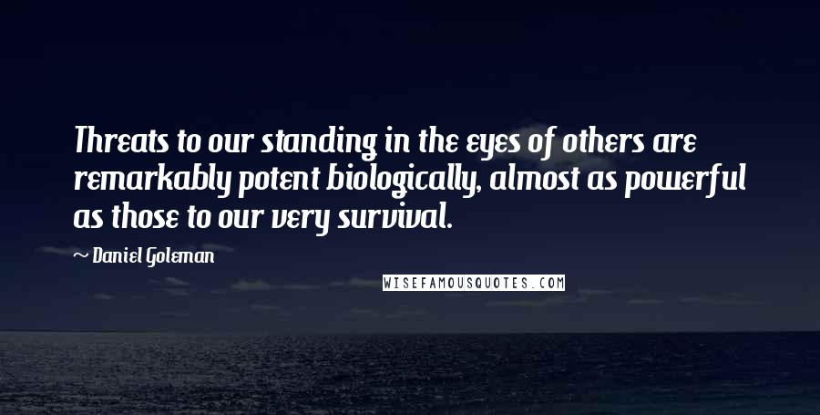 Daniel Goleman quotes: Threats to our standing in the eyes of others are remarkably potent biologically, almost as powerful as those to our very survival.