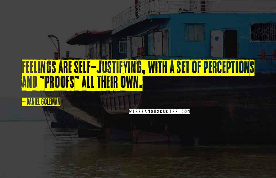 """Daniel Goleman quotes: Feelings are self-justifying, with a set of perceptions and """"proofs"""" all their own."""
