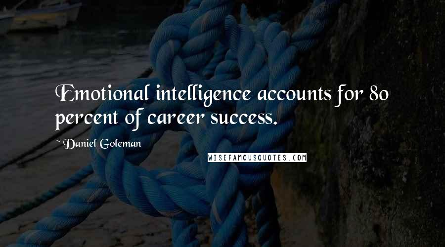 Daniel Goleman quotes: Emotional intelligence accounts for 80 percent of career success.