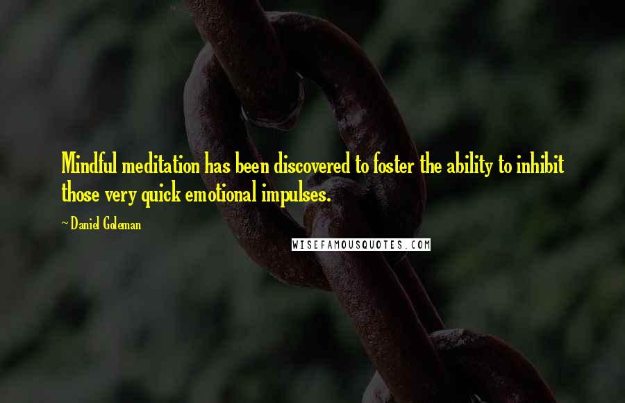 Daniel Goleman quotes: Mindful meditation has been discovered to foster the ability to inhibit those very quick emotional impulses.