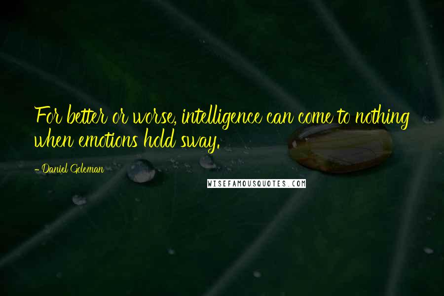 Daniel Goleman quotes: For better or worse, intelligence can come to nothing when emotions hold sway.