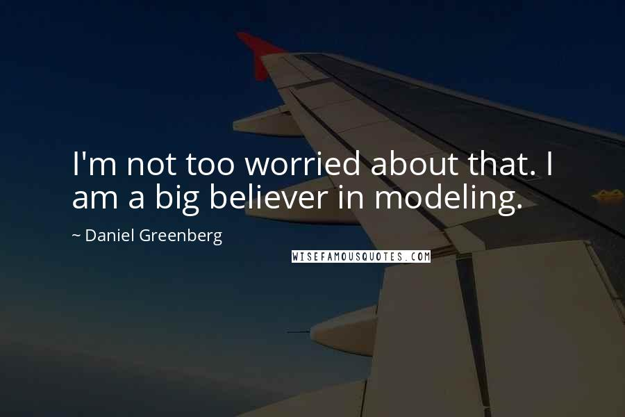 Daniel Greenberg quotes: I'm not too worried about that. I am a big believer in modeling.