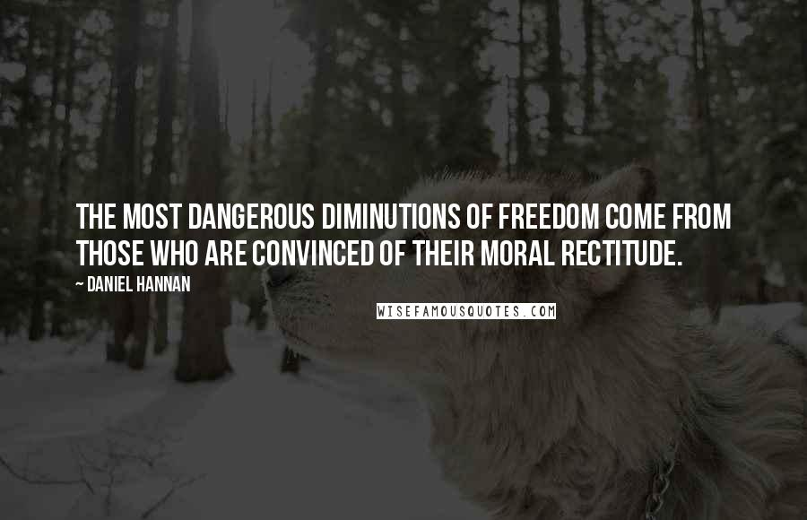 Daniel Hannan quotes: The most dangerous diminutions of freedom come from those who are convinced of their moral rectitude.