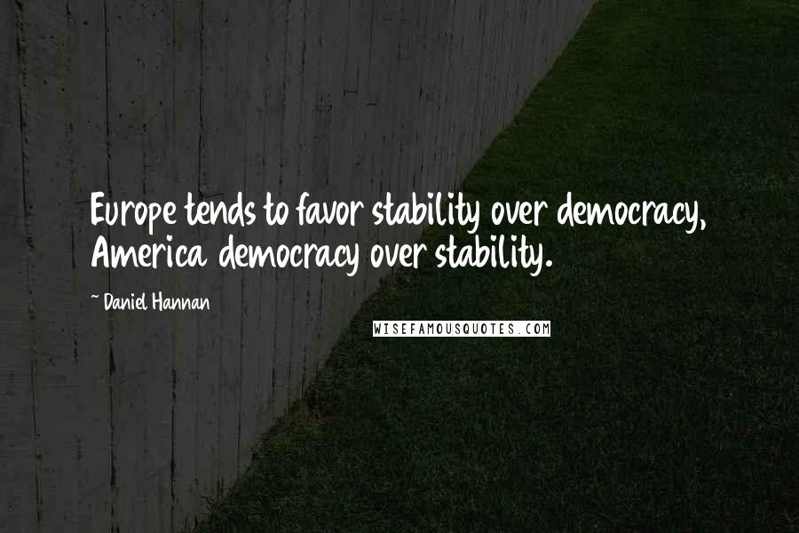 Daniel Hannan quotes: Europe tends to favor stability over democracy, America democracy over stability.