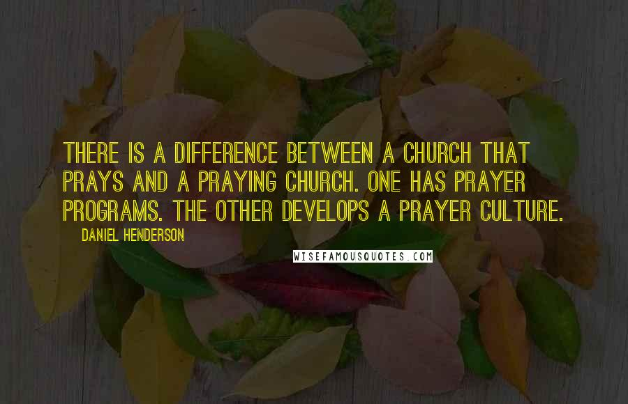 Daniel Henderson quotes: There is a difference between a church that prays and a praying church. One has prayer programs. The other develops a prayer culture.