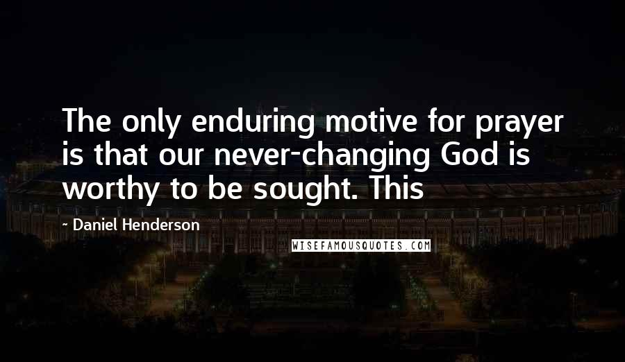 Daniel Henderson quotes: The only enduring motive for prayer is that our never-changing God is worthy to be sought. This