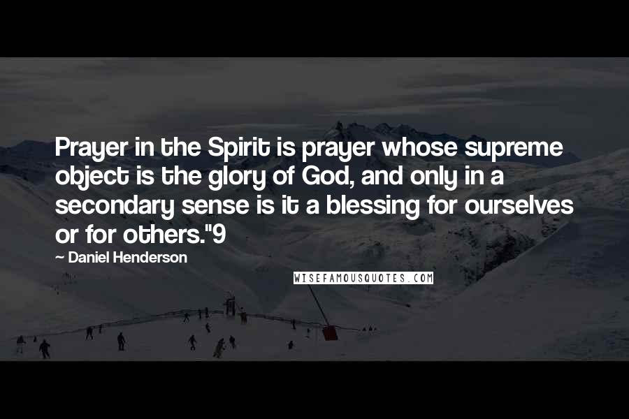 """Daniel Henderson quotes: Prayer in the Spirit is prayer whose supreme object is the glory of God, and only in a secondary sense is it a blessing for ourselves or for others.""""9"""