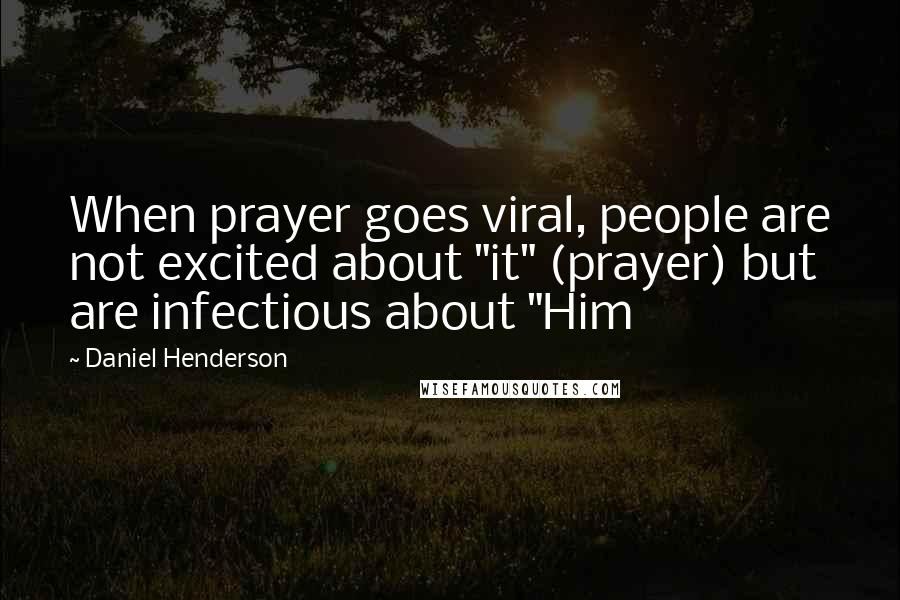 """Daniel Henderson quotes: When prayer goes viral, people are not excited about """"it"""" (prayer) but are infectious about """"Him"""