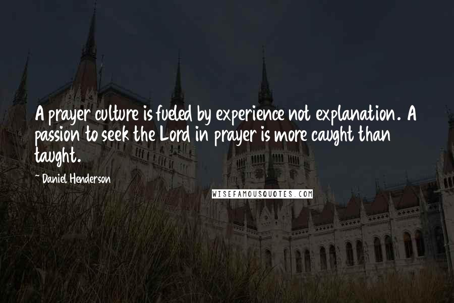 Daniel Henderson quotes: A prayer culture is fueled by experience not explanation. A passion to seek the Lord in prayer is more caught than taught.