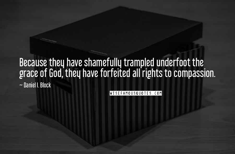 Daniel I. Block quotes: Because they have shamefully trampled underfoot the grace of God, they have forfeited all rights to compassion.