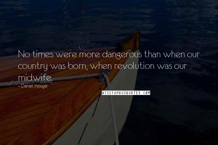 Daniel Inouye quotes: No times were more dangerous than when our country was born, when revolution was our midwife.