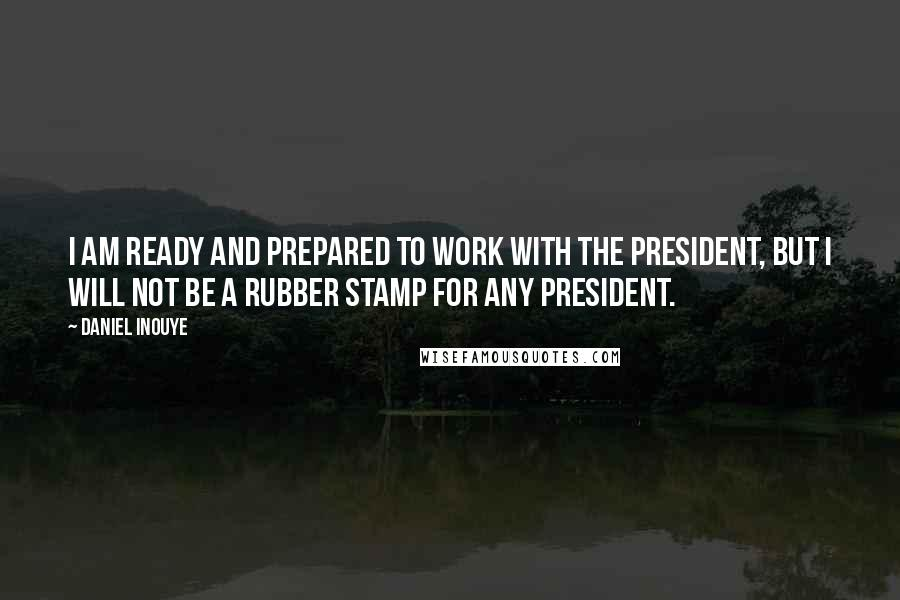 Daniel Inouye quotes: I am ready and prepared to work with the President, but I will not be a rubber stamp for any president.