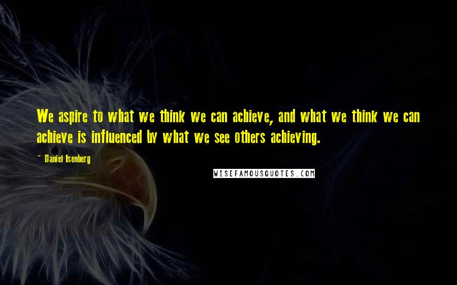 Daniel Isenberg quotes: We aspire to what we think we can achieve, and what we think we can achieve is influenced by what we see others achieving.