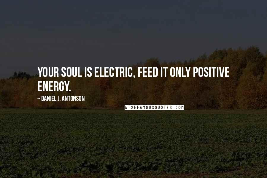 Daniel J. Antonson quotes: Your Soul is Electric, Feed it only Positive Energy.