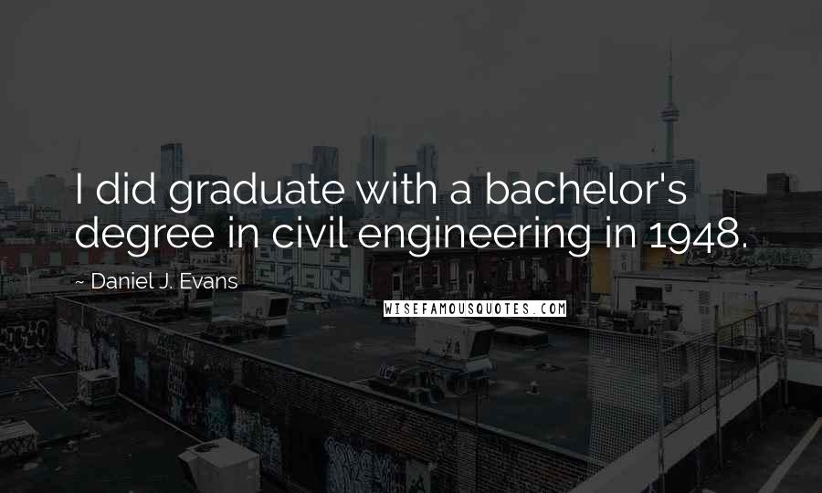Daniel J. Evans quotes: I did graduate with a bachelor's degree in civil engineering in 1948.