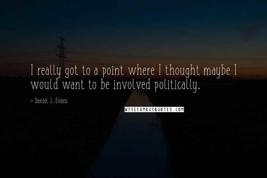 Daniel J. Evans quotes: I really got to a point where I thought maybe I would want to be involved politically.