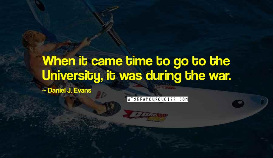 Daniel J. Evans quotes: When it came time to go to the University, it was during the war.