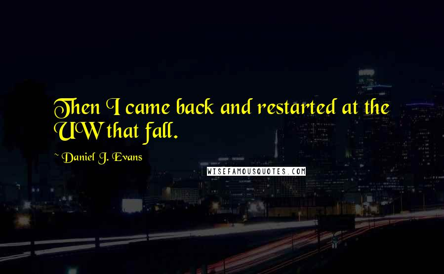 Daniel J. Evans quotes: Then I came back and restarted at the UW that fall.