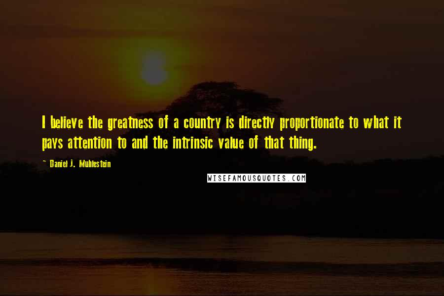 Daniel J. Muhlestein quotes: I believe the greatness of a country is directly proportionate to what it pays attention to and the intrinsic value of that thing.