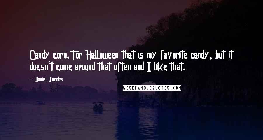 Daniel Jacobs quotes: Candy corn. For Halloween that is my favorite candy, but it doesn't come around that often and I like that.