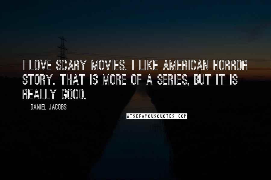 Daniel Jacobs quotes: I love scary movies. I like American Horror Story. That is more of a series, but it is really good.
