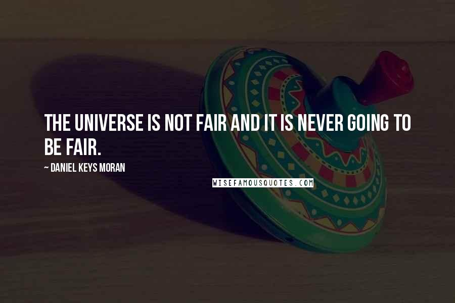 Daniel Keys Moran quotes: The universe is not fair and it is never going to be fair.