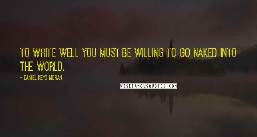 Daniel Keys Moran quotes: To write well you must be willing to go naked into the world.