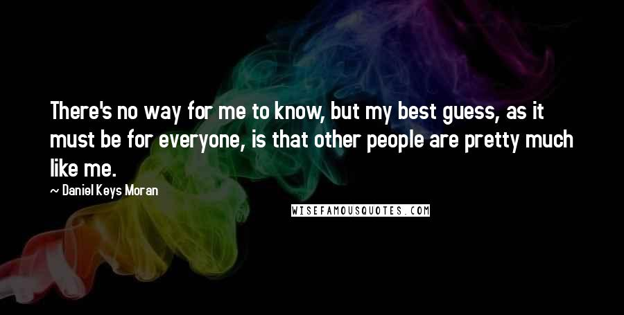 Daniel Keys Moran quotes: There's no way for me to know, but my best guess, as it must be for everyone, is that other people are pretty much like me.