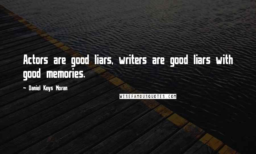 Daniel Keys Moran quotes: Actors are good liars, writers are good liars with good memories.