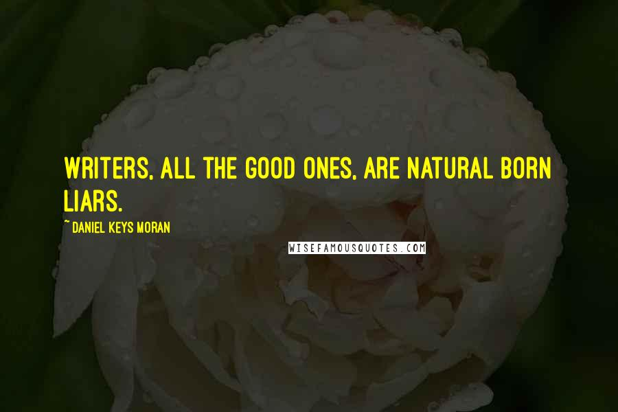 Daniel Keys Moran quotes: Writers, all the good ones, are Natural Born Liars.