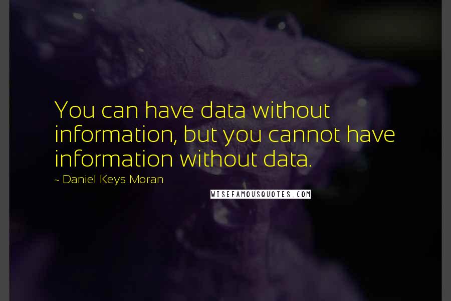 Daniel Keys Moran quotes: You can have data without information, but you cannot have information without data.