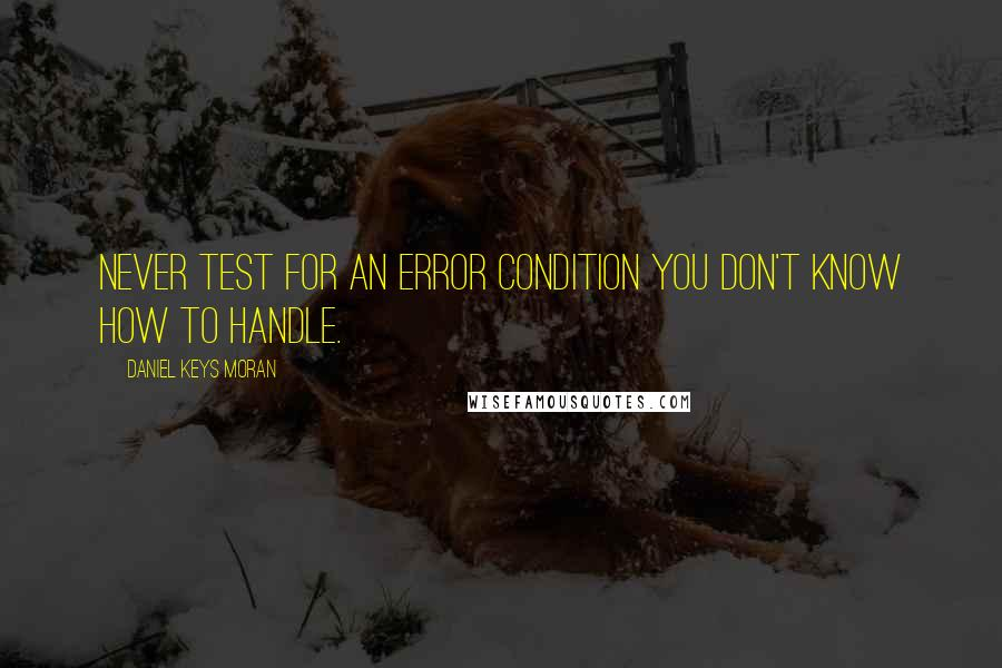Daniel Keys Moran quotes: Never test for an error condition you don't know how to handle.