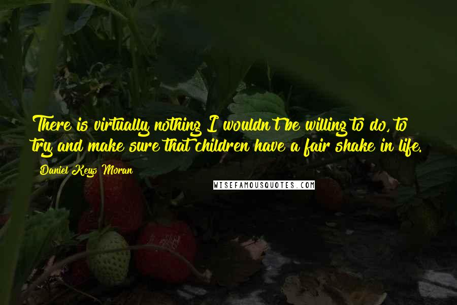 Daniel Keys Moran quotes: There is virtually nothing I wouldn't be willing to do, to try and make sure that children have a fair shake in life.