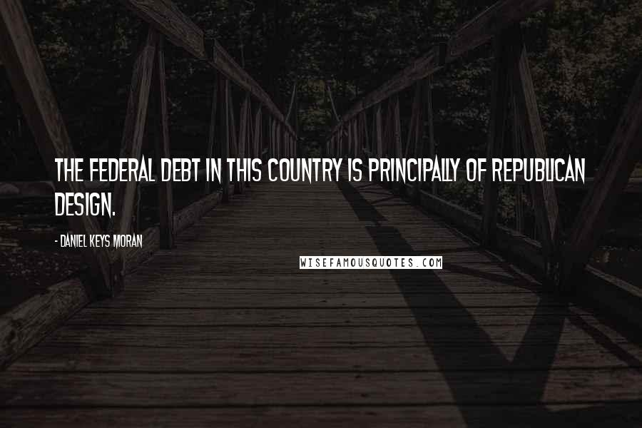 Daniel Keys Moran quotes: The federal debt in this country is principally of Republican design.