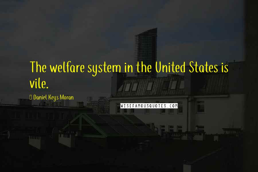 Daniel Keys Moran quotes: The welfare system in the United States is vile.