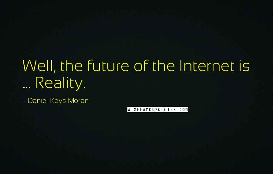 Daniel Keys Moran quotes: Well, the future of the Internet is ... Reality.