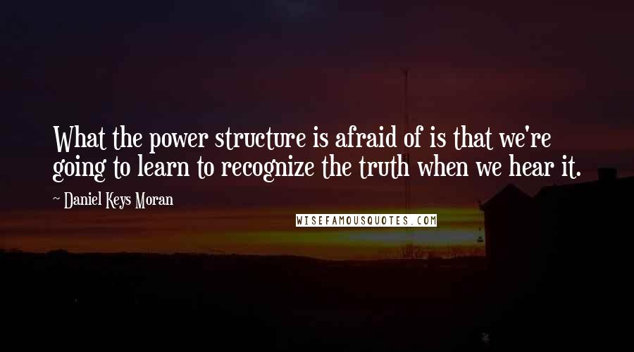 Daniel Keys Moran quotes: What the power structure is afraid of is that we're going to learn to recognize the truth when we hear it.