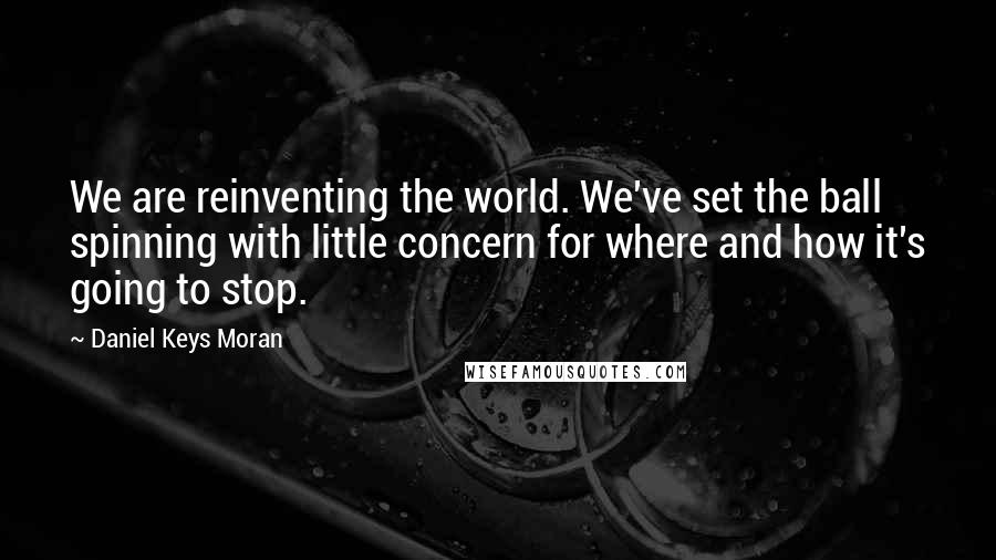 Daniel Keys Moran quotes: We are reinventing the world. We've set the ball spinning with little concern for where and how it's going to stop.