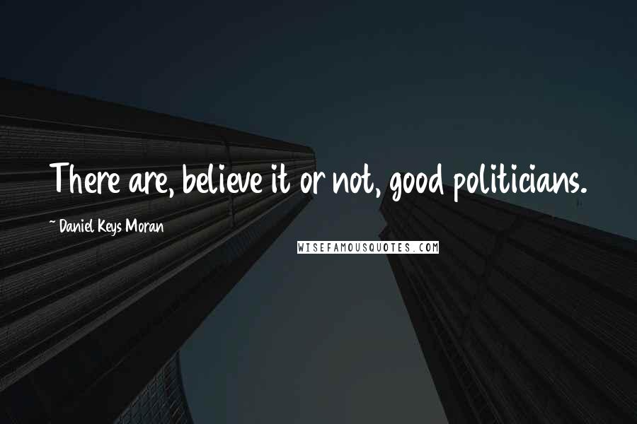 Daniel Keys Moran quotes: There are, believe it or not, good politicians.