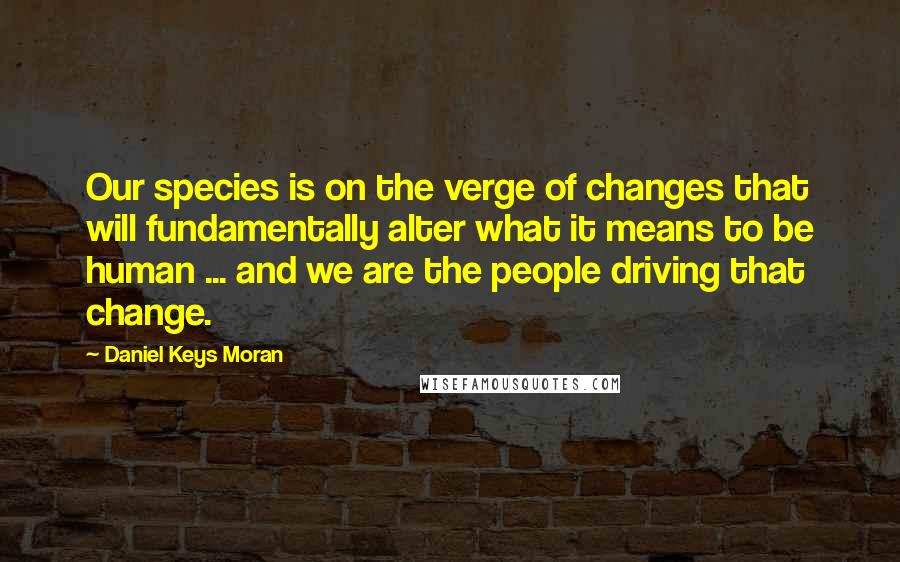 Daniel Keys Moran quotes: Our species is on the verge of changes that will fundamentally alter what it means to be human ... and we are the people driving that change.