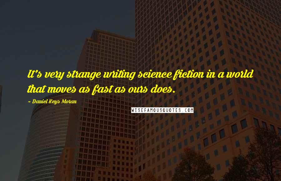 Daniel Keys Moran quotes: It's very strange writing science fiction in a world that moves as fast as ours does.